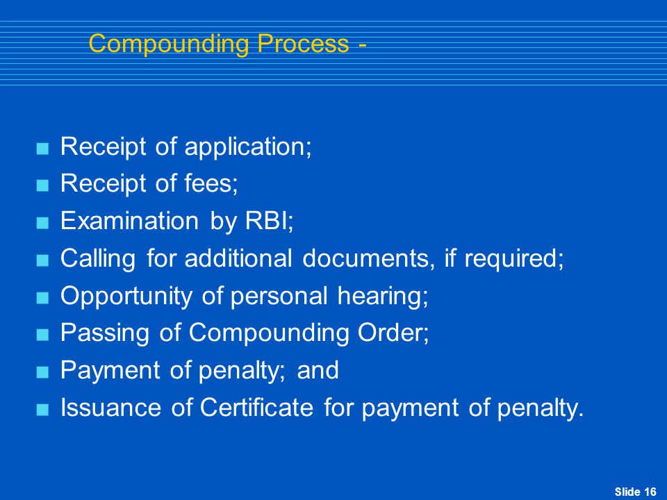 Slide 16 Compounding Process -  Receipt of application;  Receipt of fees;  Examination by RBI;  Calling for additional documents, if required;  O