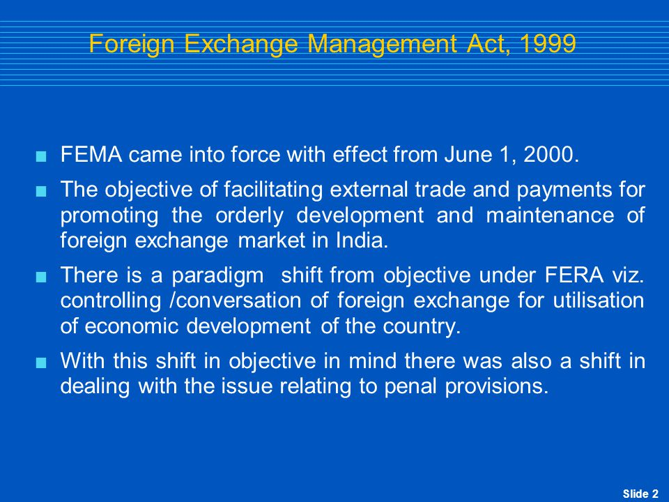 Slide 2 Foreign Exchange Management Act, 1999  FEMA came into force with effect from June 1, 2000.  The objective of facilitating external trade and