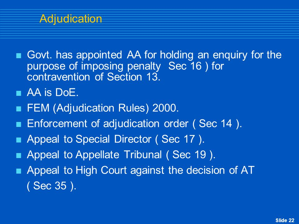 Slide 22 Adjudication  Govt. has appointed AA for holding an enquiry for the purpose of imposing penalty Sec 16 ) for contravention of Section 13. 