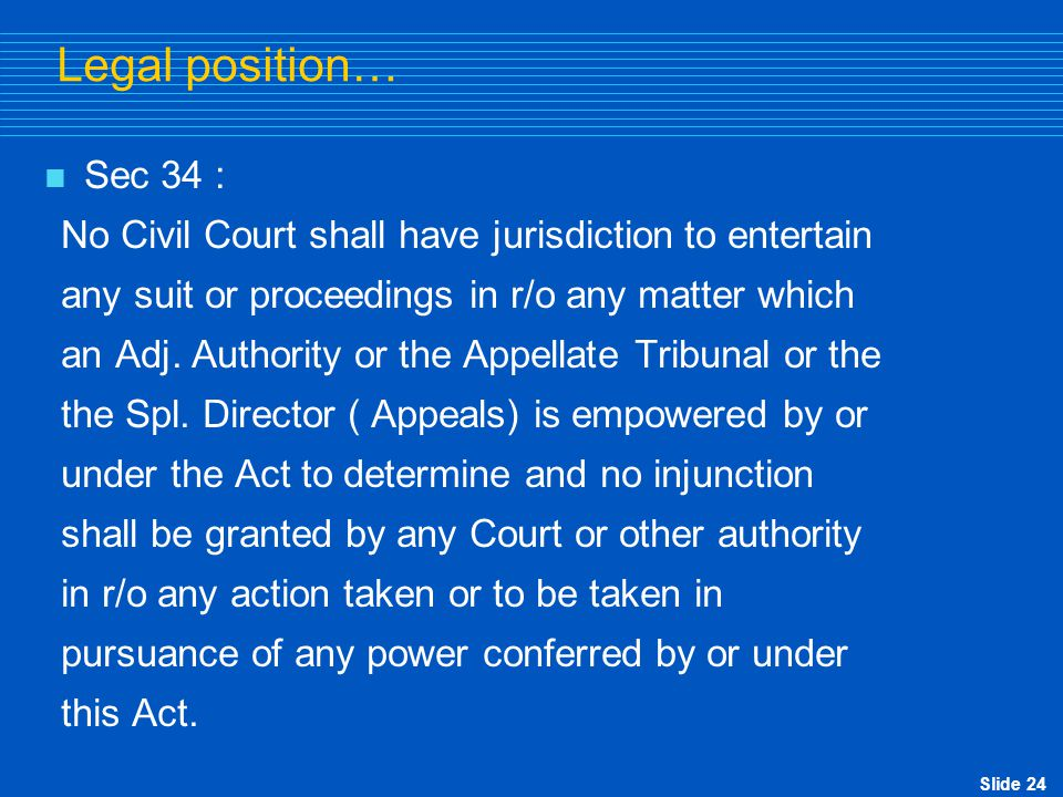 Slide 24 Legal position…  Sec 34 : No Civil Court shall have jurisdiction to entertain any suit or proceedings in r/o any matter which an Adj. Author