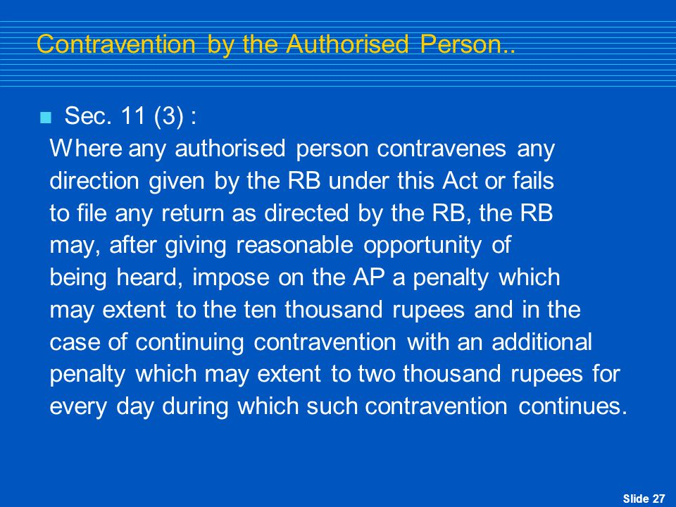 Slide 27 Contravention by the Authorised Person..  Sec. 11 (3) : Where any authorised person contravenes any direction given by the RB under this Act
