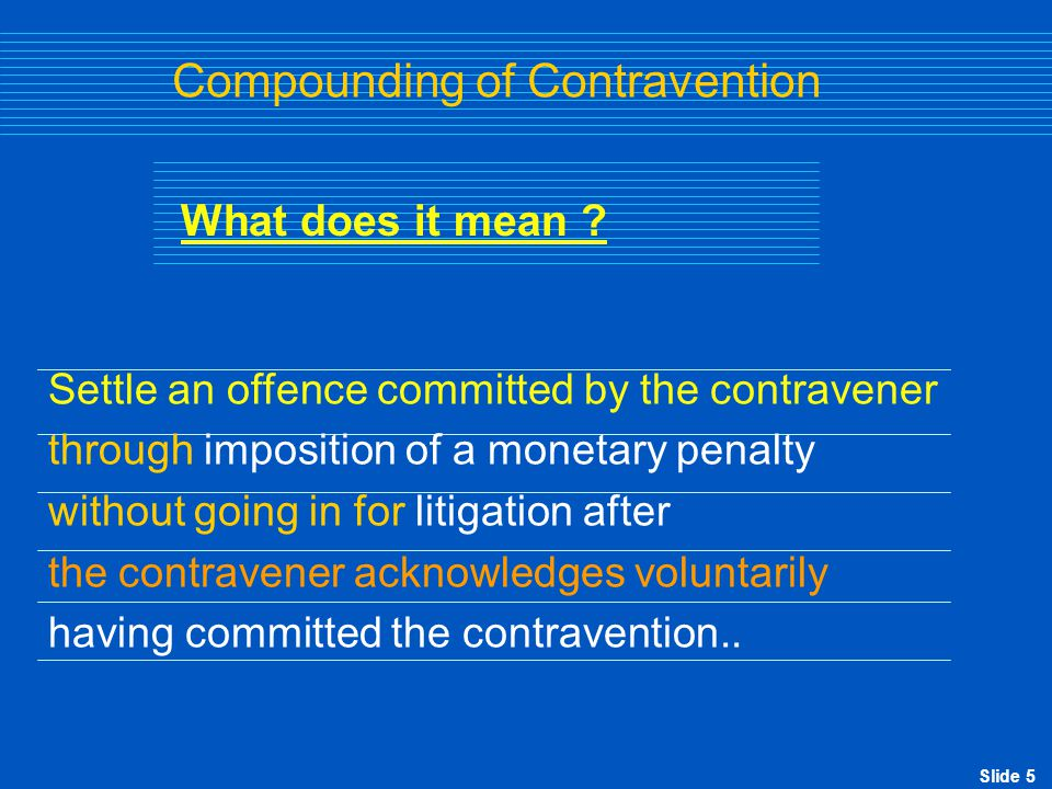 Slide 5 Compounding of Contravention Settle an offence committed by the contravener through imposition of a monetary penalty without going in for liti