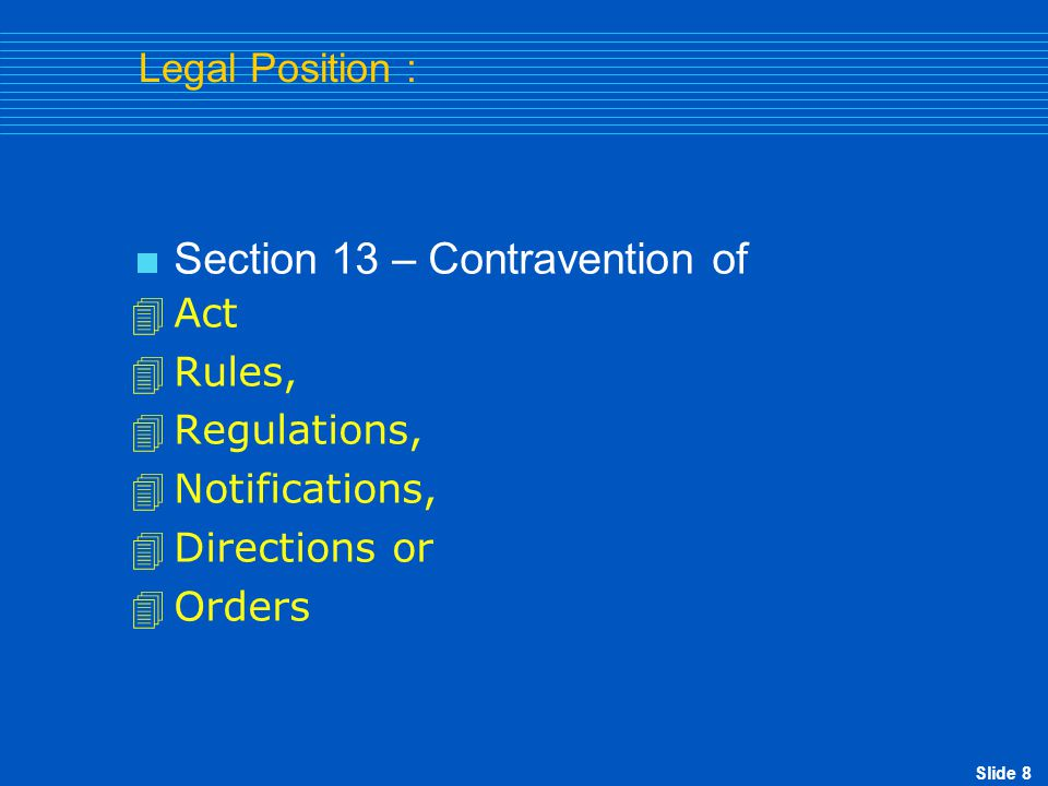 Slide 8 Legal Position :  Section 13 – Contravention of  Act  Rules,  Regulations,  Notifications,  Directions or  Orders