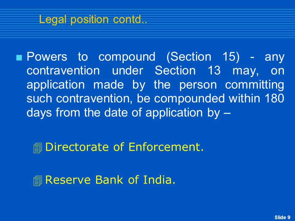 Slide 9 Legal position contd..  Powers to compound (Section 15) - any contravention under Section 13 may, on application made by the person committin