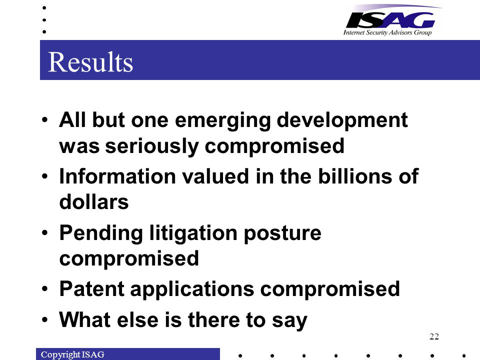 Copyright ISAG 22 Results All but one emerging development was seriously compromised Information valued in the billions of dollars Pending litigation posture compromised Patent applications compromised What else is there to say