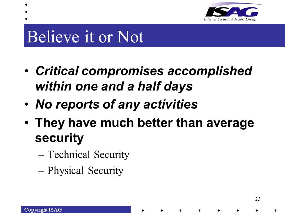 Copyright ISAG 23 Believe it or Not Critical compromises accomplished within one and a half days No reports of any activities They have much better than average security –Technical Security –Physical Security