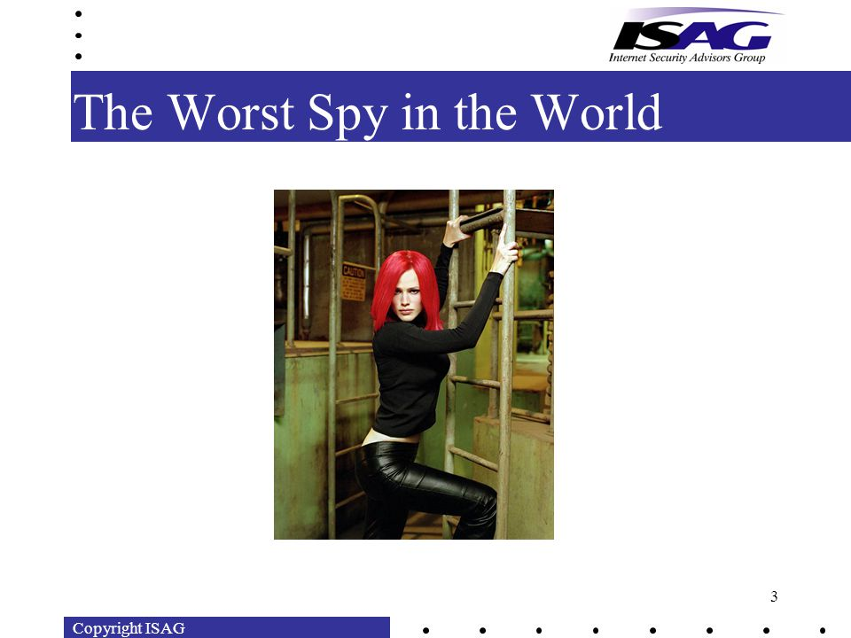 Copyright ISAG 3 The Worst Spy in the World