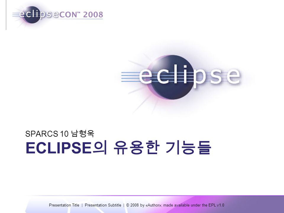 Presentation Title | Presentation Subtitle | © 2008 by «Author»; made available under the EPL v1.0 목차 개요 Eclipse 의 유용한 기본 기능들  Source 탭  Refactor 탭  Window and Perspective  Debugger  플러그인 설치  기타 기능들 Eclipse 의 유용한 플러그인들