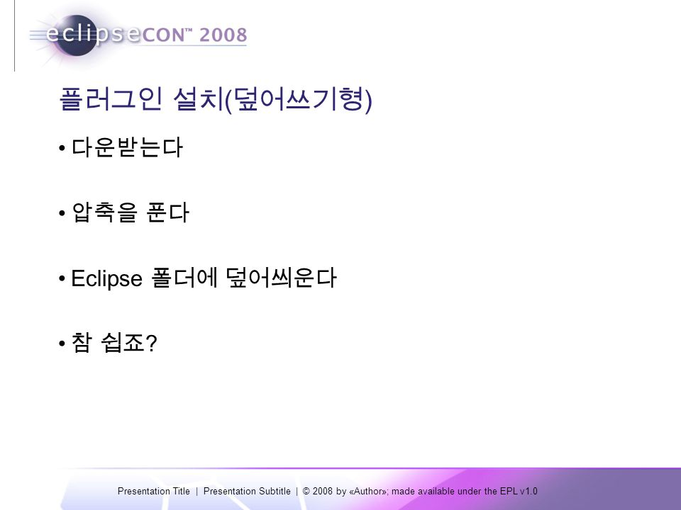 Presentation Title | Presentation Subtitle | © 2008 by «Author»; made available under the EPL v1.0 플러그인 설치 ( 덮어쓰기형 ) 다운받는다 압축을 푼다 Eclipse 폴더에 덮어씌운다 참 쉽죠