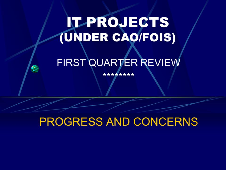 IT PROJECTS (UNDER CAO/FOIS) FIRST QUARTER REVIEW ******** PROGRESS AND CONCERNS