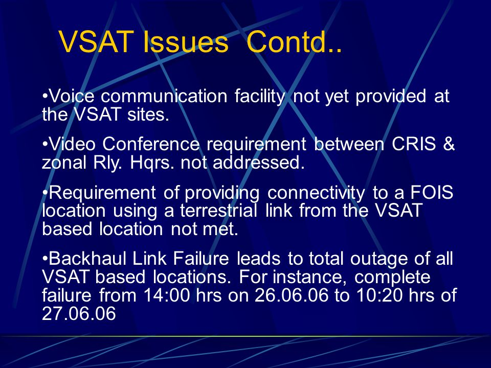 VSAT Issues Contd.. Voice communication facility not yet provided at the VSAT sites. Video Conference requirement between CRIS & zonal Rly. Hqrs. not