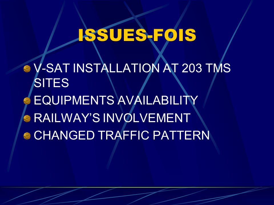 ISSUES-FOIS V-SAT INSTALLATION AT 203 TMS SITES EQUIPMENTS AVAILABILITY RAILWAY'S INVOLVEMENT CHANGED TRAFFIC PATTERN