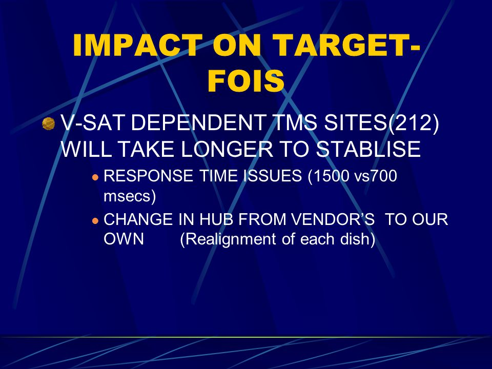 IMPACT ON TARGET- FOIS V-SAT DEPENDENT TMS SITES(212) WILL TAKE LONGER TO STABLISE RESPONSE TIME ISSUES (1500 vs700 msecs) CHANGE IN HUB FROM VENDOR'S