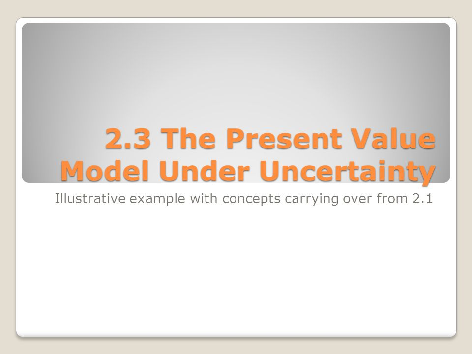 2.3 The Present Value Model Under Uncertainty Illustrative example with concepts carrying over from 2.1