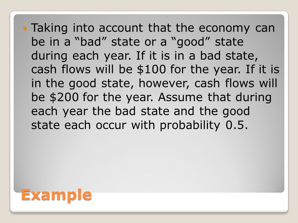 "Example Taking into account that the economy can be in a ""bad"" state or a ""good"" state during each year. If it is in a bad state, cash flows will be $"