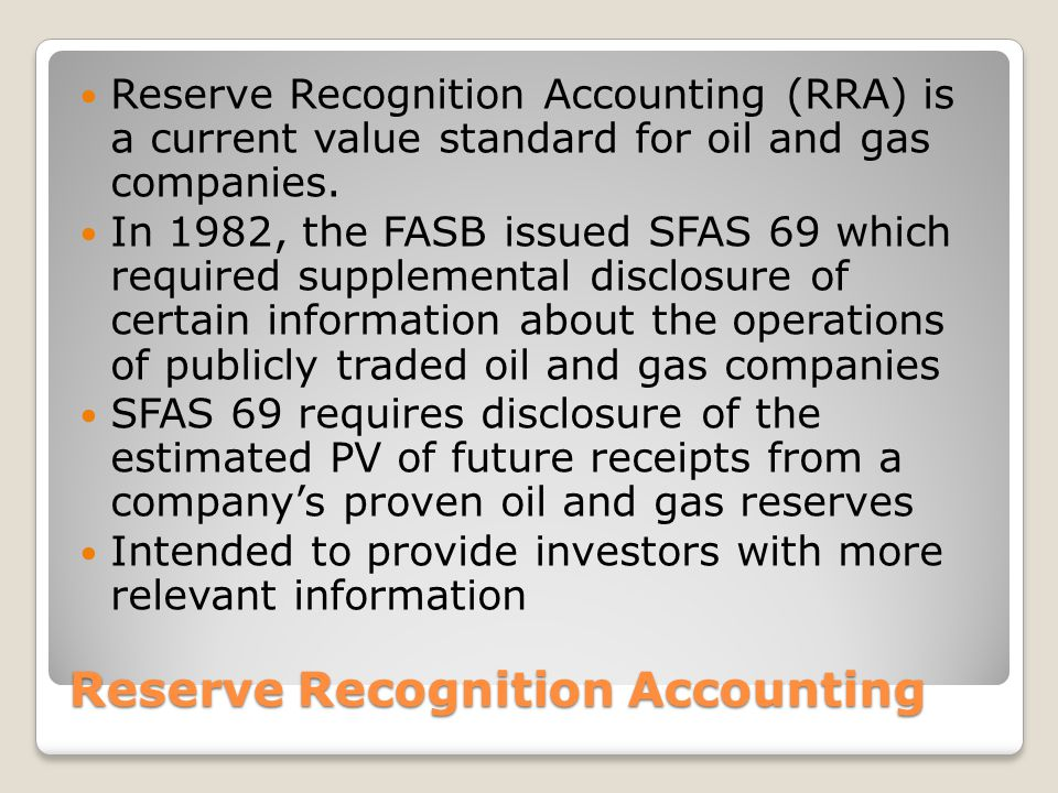 Reserve Recognition Accounting Reserve Recognition Accounting (RRA) is a current value standard for oil and gas companies. In 1982, the FASB issued SF