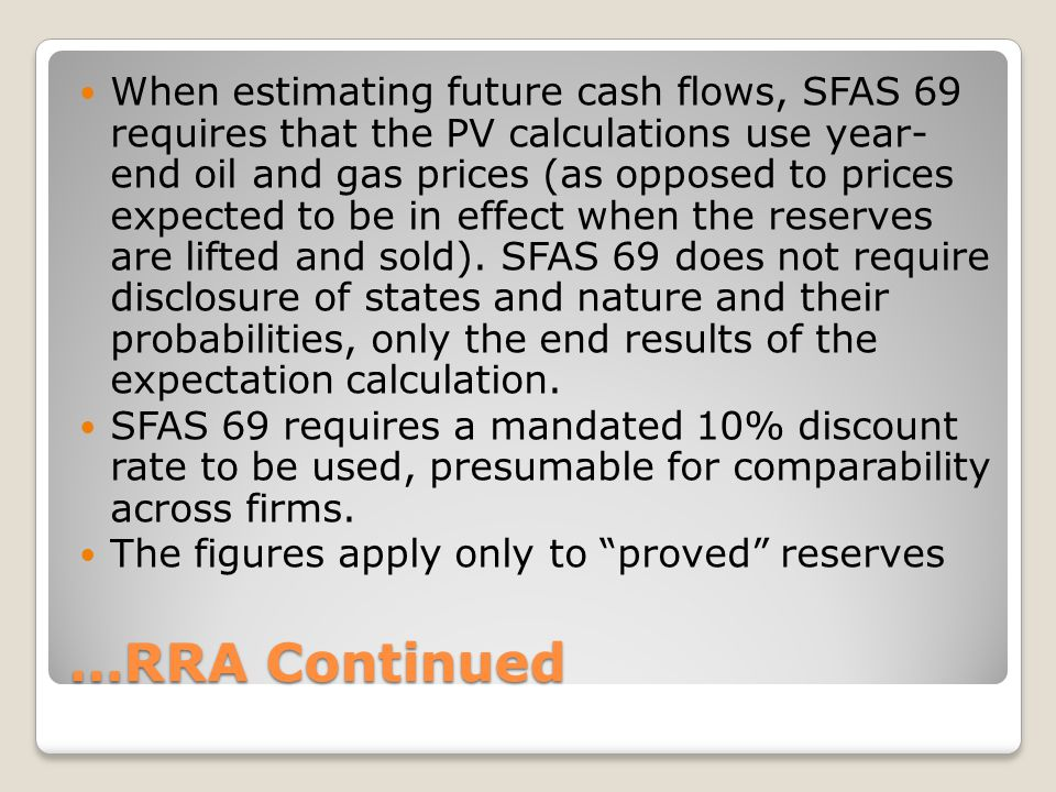 …RRA Continued When estimating future cash flows, SFAS 69 requires that the PV calculations use year- end oil and gas prices (as opposed to prices exp