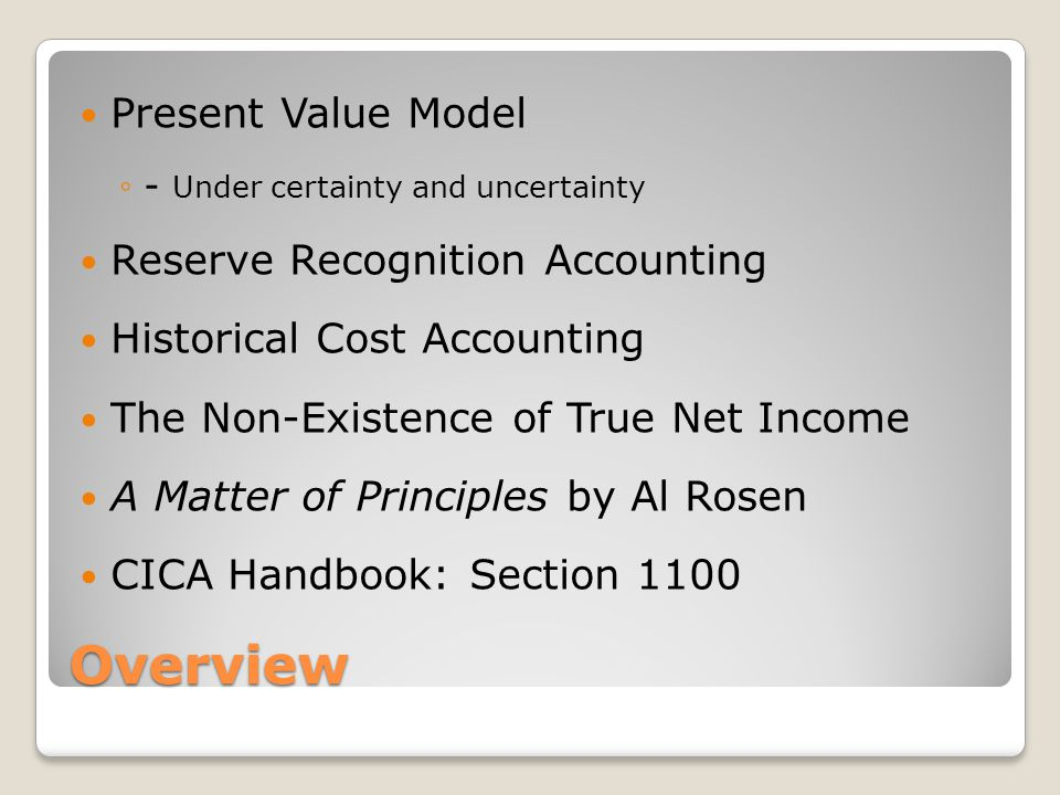 Overview Present Value Model ◦- Under certainty and uncertainty Reserve Recognition Accounting Historical Cost Accounting The Non-Existence of True Ne