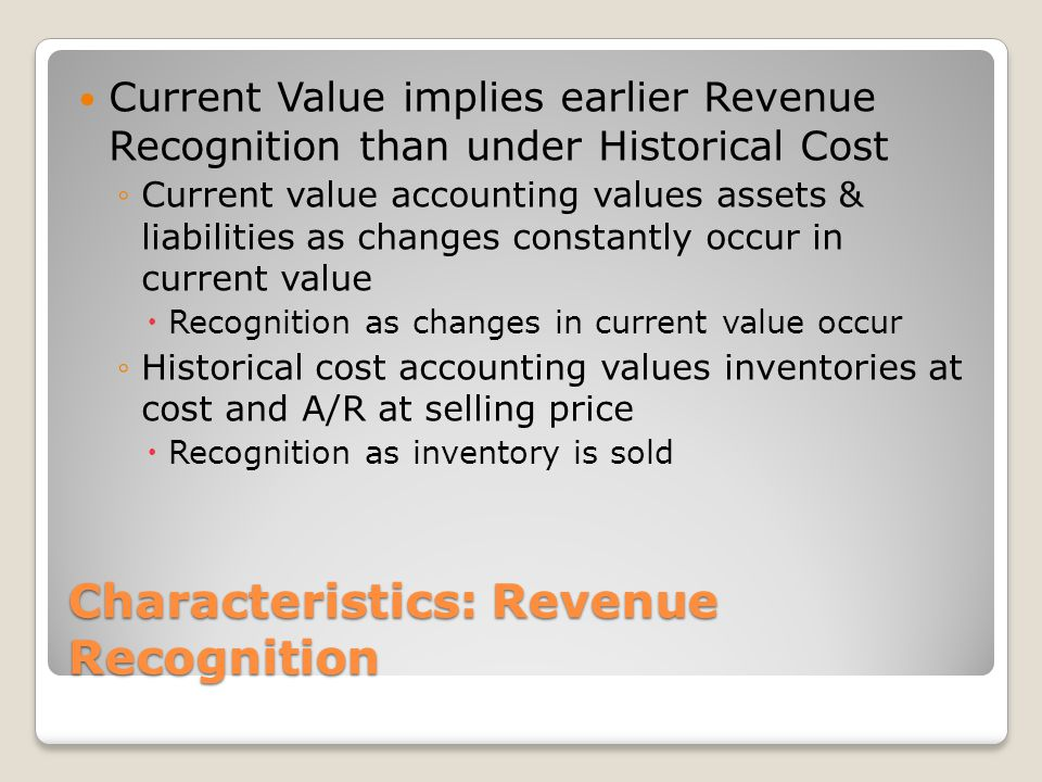 Characteristics: Revenue Recognition Current Value implies earlier Revenue Recognition than under Historical Cost ◦Current value accounting values ass