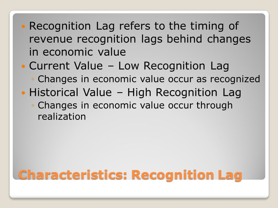 Characteristics: Recognition Lag Recognition Lag refers to the timing of revenue recognition lags behind changes in economic value Current Value – Low