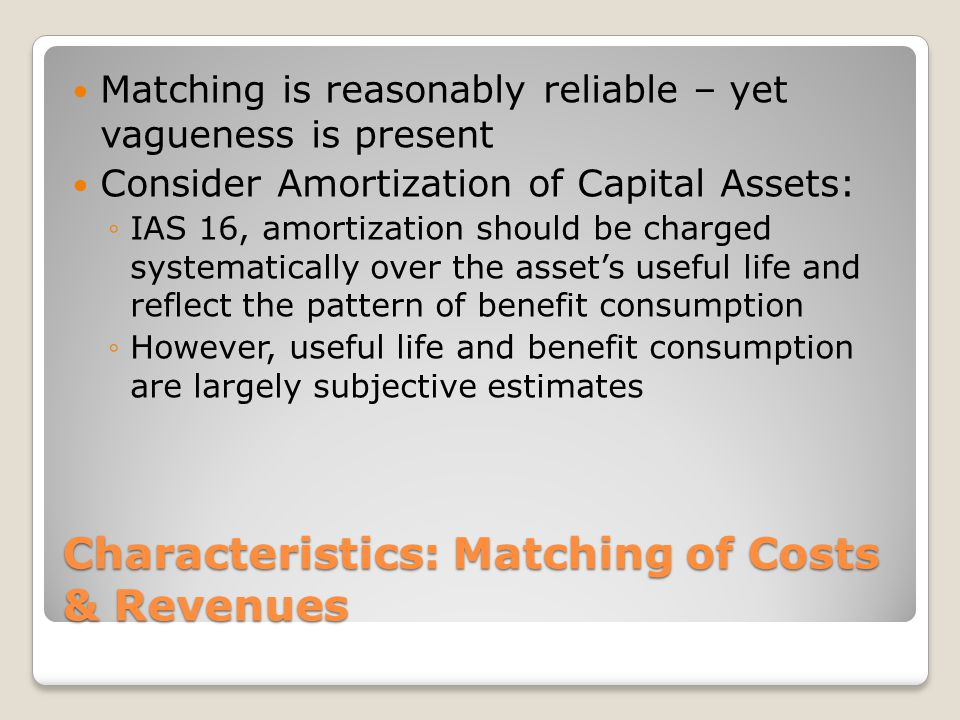 Characteristics: Matching of Costs & Revenues Matching is reasonably reliable – yet vagueness is present Consider Amortization of Capital Assets: ◦IAS