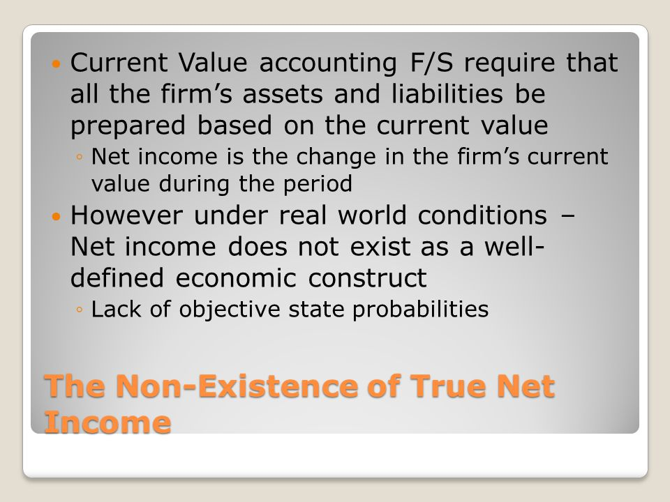 The Non-Existence of True Net Income Current Value accounting F/S require that all the firm's assets and liabilities be prepared based on the current