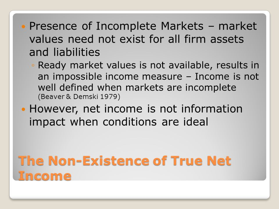 The Non-Existence of True Net Income Presence of Incomplete Markets – market values need not exist for all firm assets and liabilities ◦Ready market v
