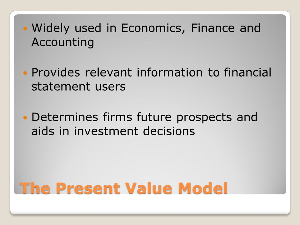 The Present Value Model Widely used in Economics, Finance and Accounting Provides relevant information to financial statement users Determines firms f