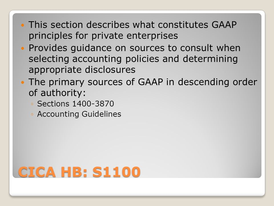 CICA HB: S1100 This section describes what constitutes GAAP principles for private enterprises Provides guidance on sources to consult when selecting