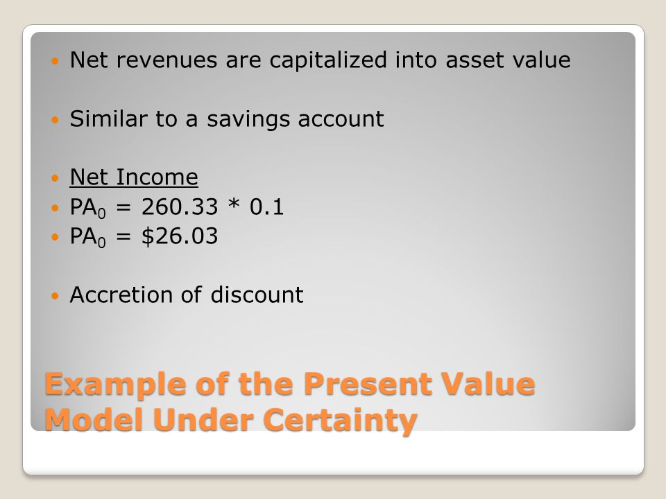 Example of the Present Value Model Under Certainty Net revenues are capitalized into asset value Similar to a savings account Net Income PA 0 = 260.33