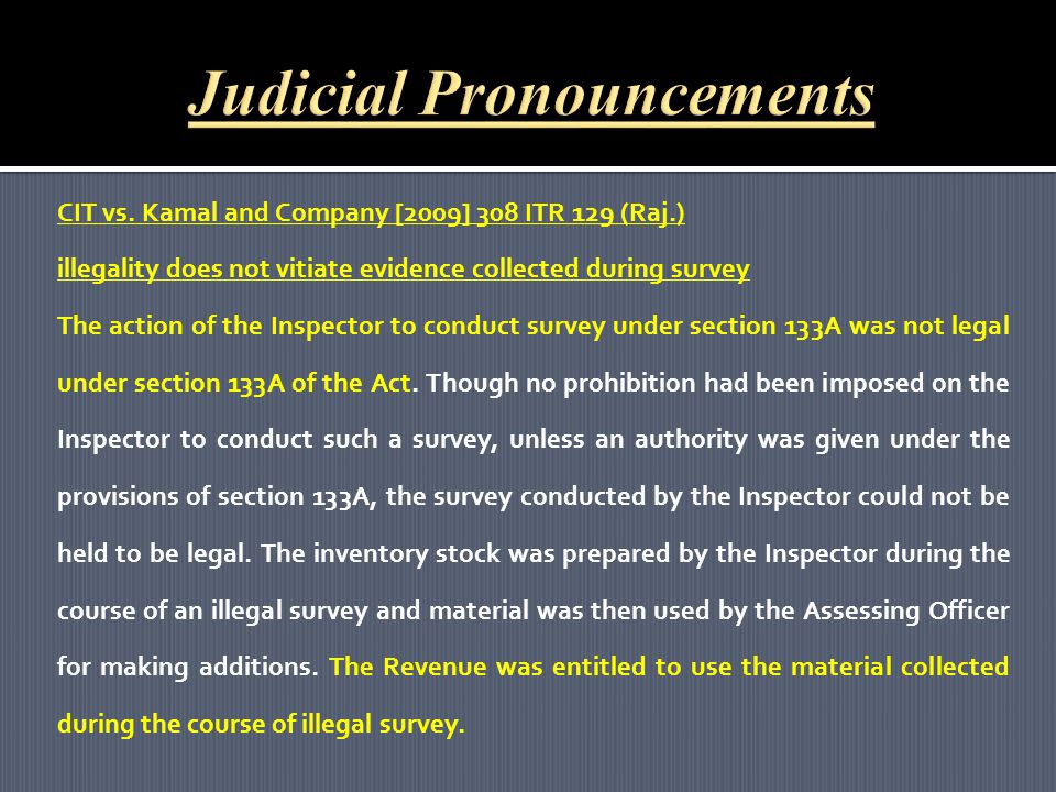 CIT vs. Kamal and Company [2009] 308 ITR 129 (Raj.) illegality does not vitiate evidence collected during survey The action of the Inspector to conduc