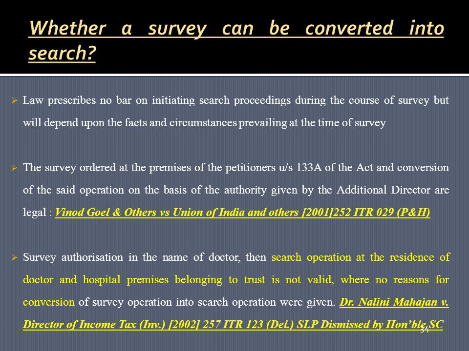 34  Law prescribes no bar on initiating search proceedings during the course of survey but will depend upon the facts and circumstances prevailing at the time of survey  The survey ordered at the premises of the petitioners u/s 133A of the Act and conversion of the said operation on the basis of the authority given by the Additional Director are legal : Vinod Goel & Others vs Union of India and others [2001]252 ITR 029 (P&H)  Survey authorisation in the name of doctor, then search operation at the residence of doctor and hospital premises belonging to trust is not valid, where no reasons for conversion of survey operation into search operation were given.