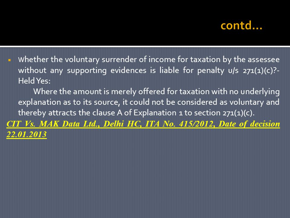 W hether the voluntary surrender of income for taxation by the assessee without any supporting evidences is liable for penalty u/s 271(1)(c) - Held Yes: Where the amount is merely offered for taxation with no underlying explanation as to its source, it could not be considered as voluntary and thereby attracts the clause A of Explanation 1 to section 271(1)(c).