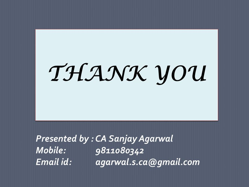 THANK YOU Presented by : CA Sanjay Agarwal Mobile: 9811080342 Email id: agarwal.s.ca@gmail.com