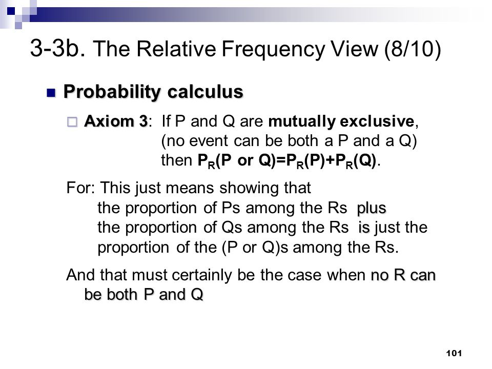 101 3-3b. The Relative Frequency View (8/10) Probability calculus Probability calculus  Axiom 3  Axiom 3: If P and Q are mutually exclusive, (no eve