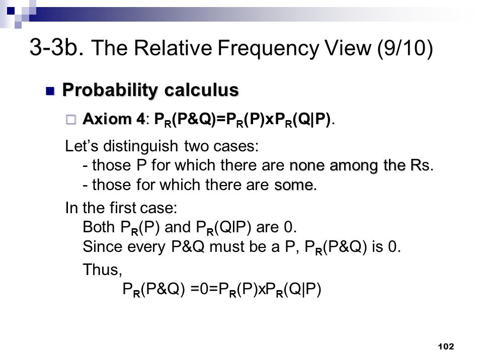 102 3-3b. The Relative Frequency View (9/10) Probability calculus Probability calculus  Axiom 4  Axiom 4: P R (P&Q)=P R (P)xP R (Q P). none among th