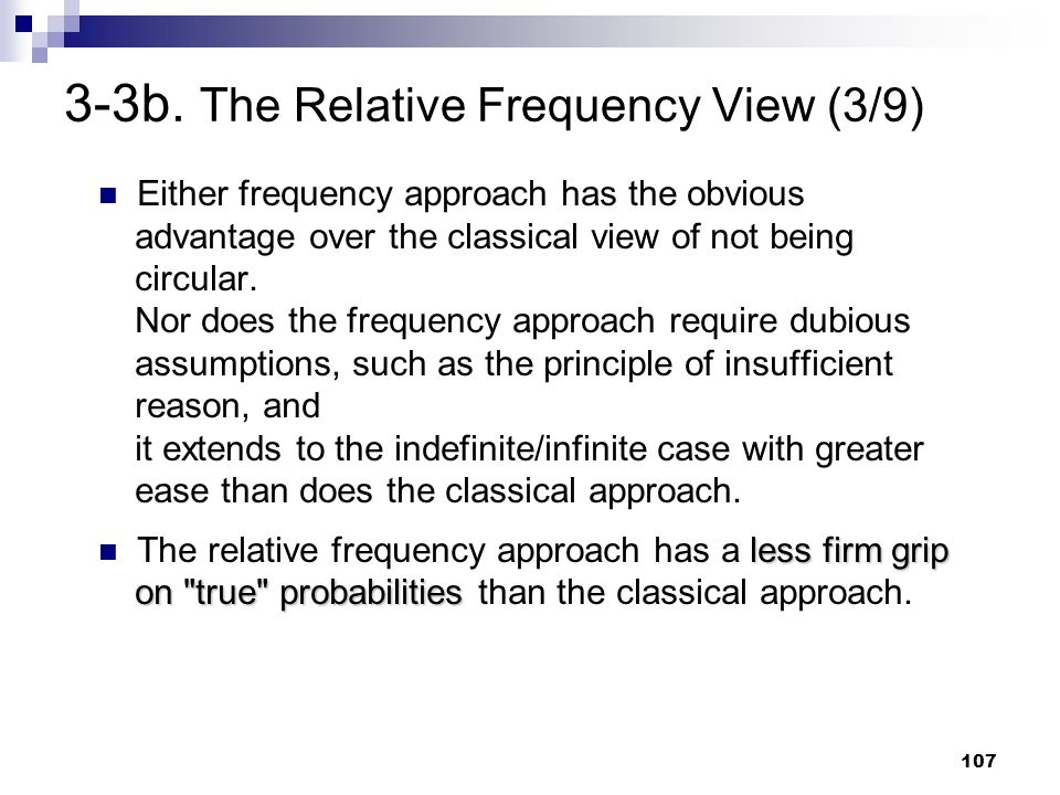 107 3-3b. The Relative Frequency View (3/9) Either frequency approach has the obvious advantage over the classical view of not being circular. Nor doe