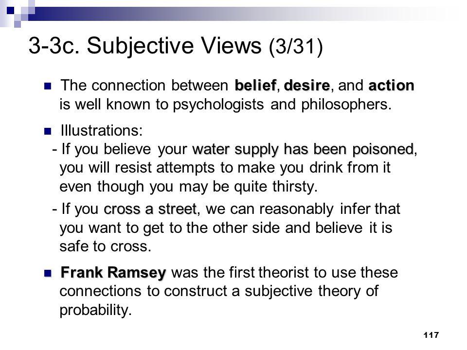 117 3-3c. Subjective Views (3/31) beliefdesireactio The connection between belief, desire, and action is well known to psychologists and philosophers.