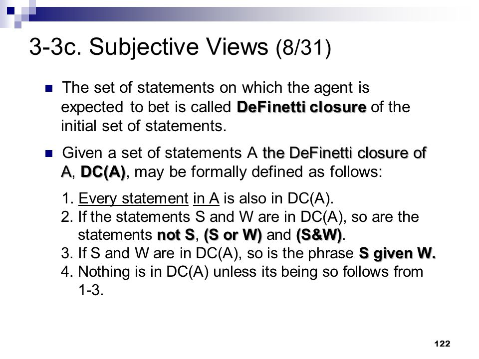 122 3-3c. Subjective Views (8/31) DeFinetti closure The set of statements on which the agent is expected to bet is called DeFinetti closure of the ini