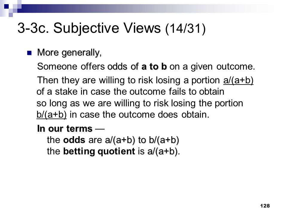 128 3-3c. Subjective Views (14/31) More generally More generally, odds of a to b Someone offers odds of a to b on a given outcome. Then they are willi