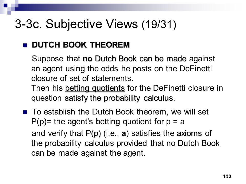 133 3-3c. Subjective Views (19/31) DUTCH BOOK THEOREM DUTCH BOOK THEOREM no Dutch Book can be made betting quotients satisfy the probability calculus