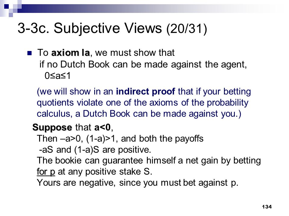 134 3-3c. Subjective Views (20/31) axiom la To axiom la, we must show that if no Dutch Book can be made against the agent, 0≤a≤1 (we will show in an i