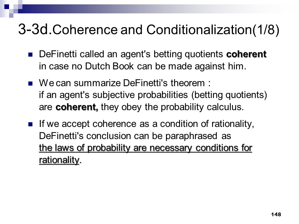 148 3-3d. Coherence and Conditionalization(1/8) coherent DeFinetti called an agent's betting quotients coherent in case no Dutch Book can be made agai