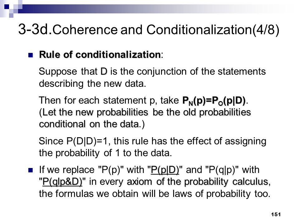 151 3-3d. Coherence and Conditionalization(4/8) Rule of conditionalization Rule of conditionalization: D Suppose that D is the conjunction of the stat