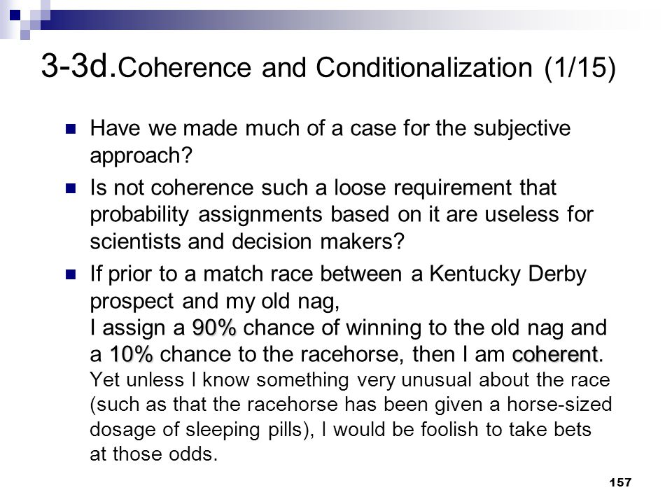 157 3-3d. Coherence and Conditionalization (1/15) Have we made much of a case for the subjective approach? Is not coherence such a loose requirement t