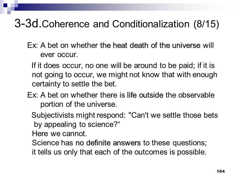 164 3-3d. Coherence and Conditionalization (8/15) the heat death of the universe Ex: A bet on whether the heat death of the universe will ever occur.