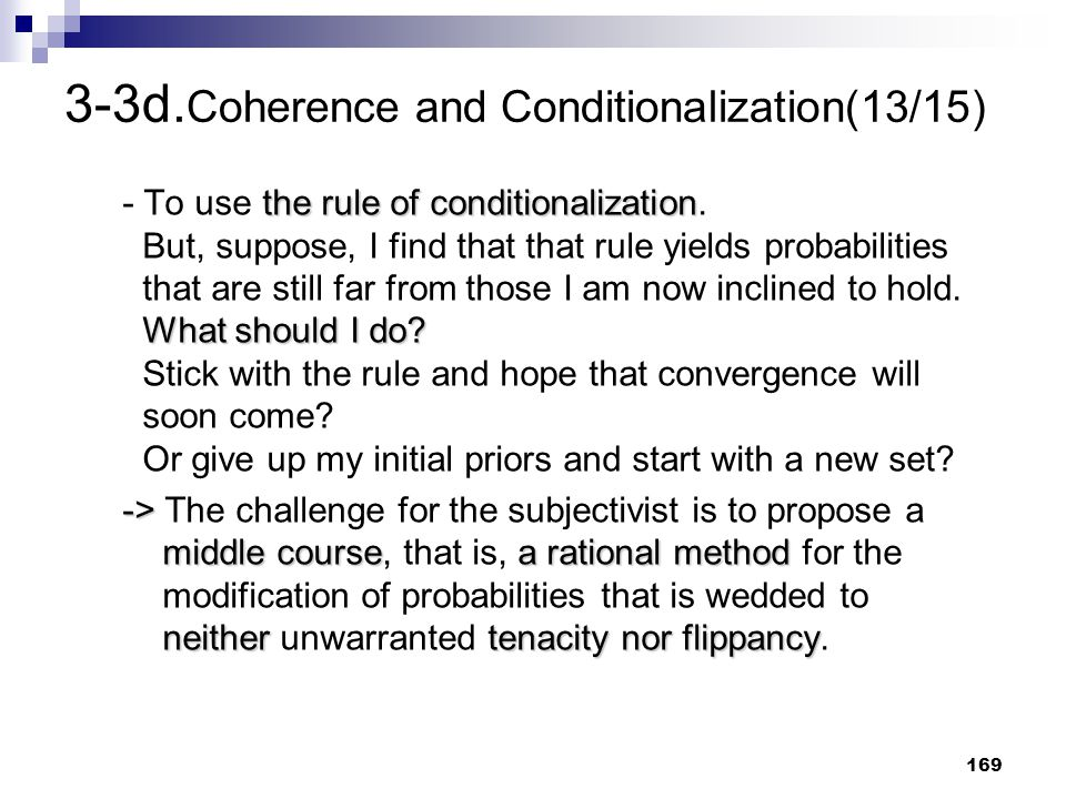 169 3-3d. Coherence and Conditionalization(13/15) the rule of conditionalization What should I do? - To use the rule of conditionalization. But, suppo