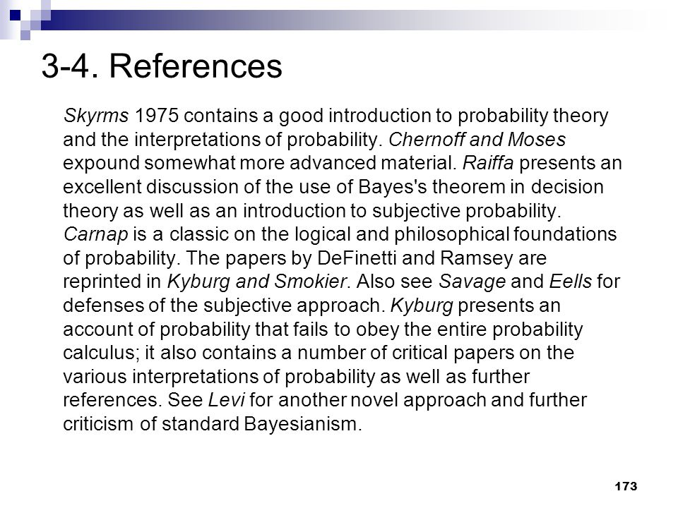 173 3-4. References Skyrms 1975 contains a good introduction to probability theory and the interpretations of probability. Chernoff and Moses expound