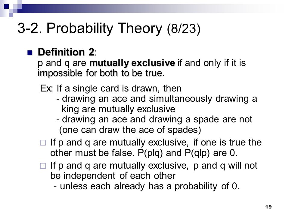 19 3-2. Probability Theory (8/23) Definition 2 mutually exclusive impossible for both to be true Definition 2 : p and q are mutually exclusive if and