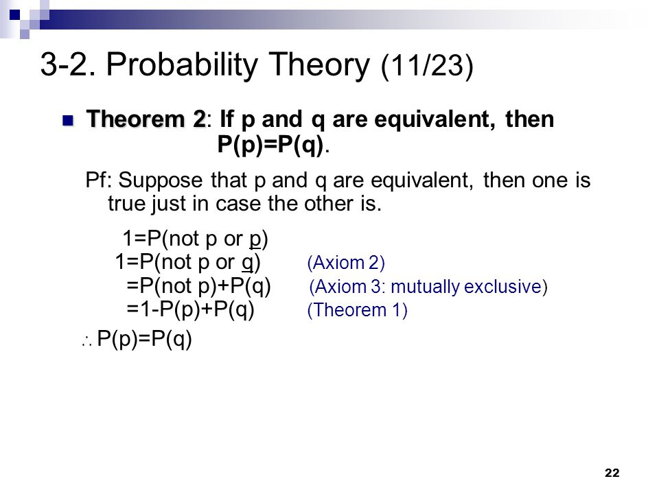 22 3-2. Probability Theory (11/23) Theorem 2 Theorem 2: If p and q are equivalent, then P(p)=P(q). Pf: Suppose that p and q are equivalent, then one i
